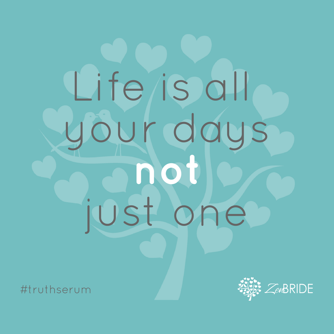 Truth Serum - Life is all your days not just one - start being grateful everyday